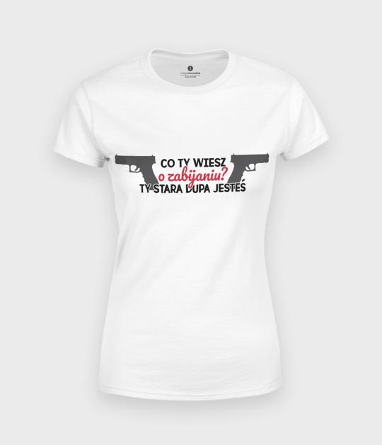 Koszulka damska Co ty wiesz o zabijaniu?